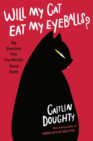 Will My Cat Eat My Eyeballs by CaitlinDoughty